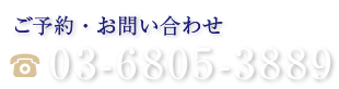 ご予約・お問い合わせ 03-6805-3889